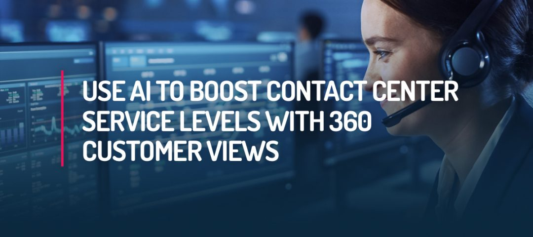 Use AI to Boost Contact Center Service Levels with 360 Customer Views