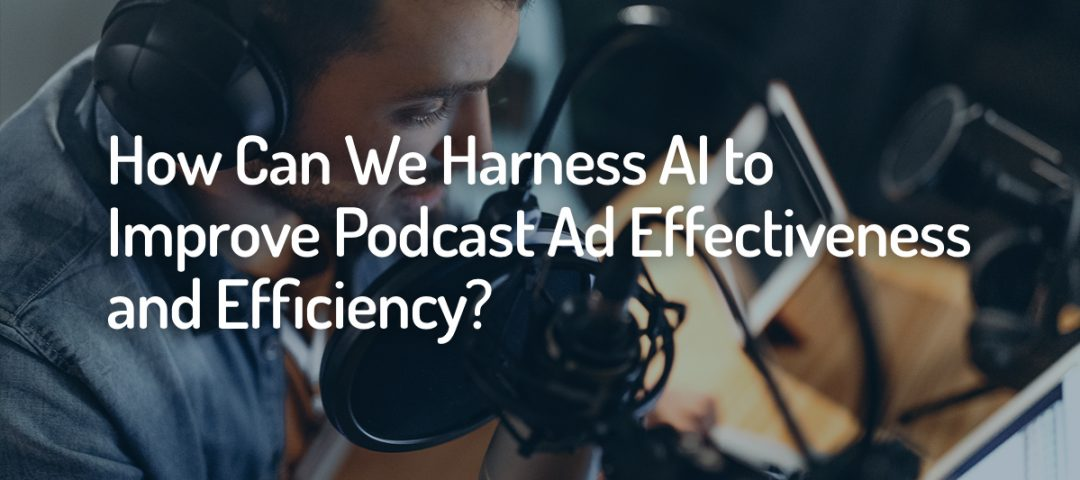 Harness AI to Improve Podcast Ad Effectiveness and Efficiency