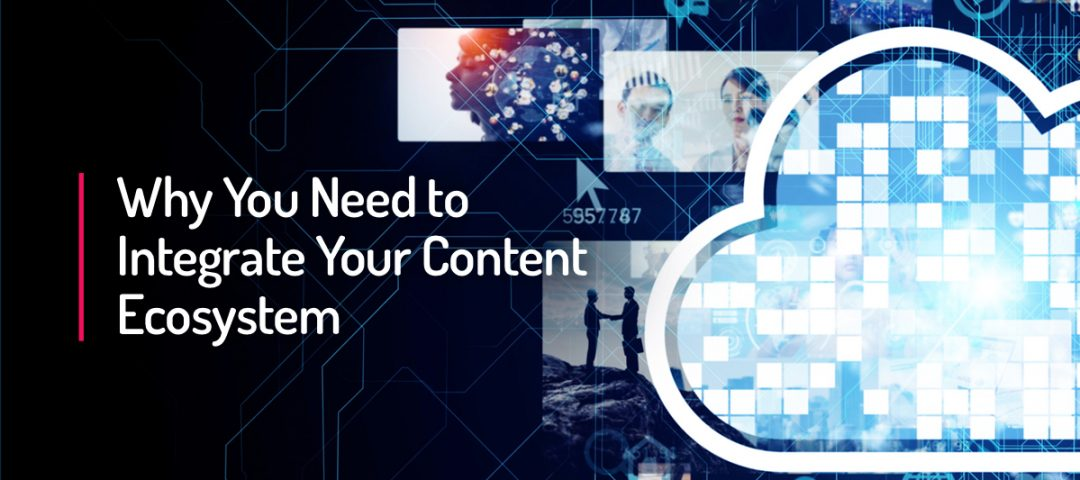 Why You Need to Integrate Your Content Ecosystem