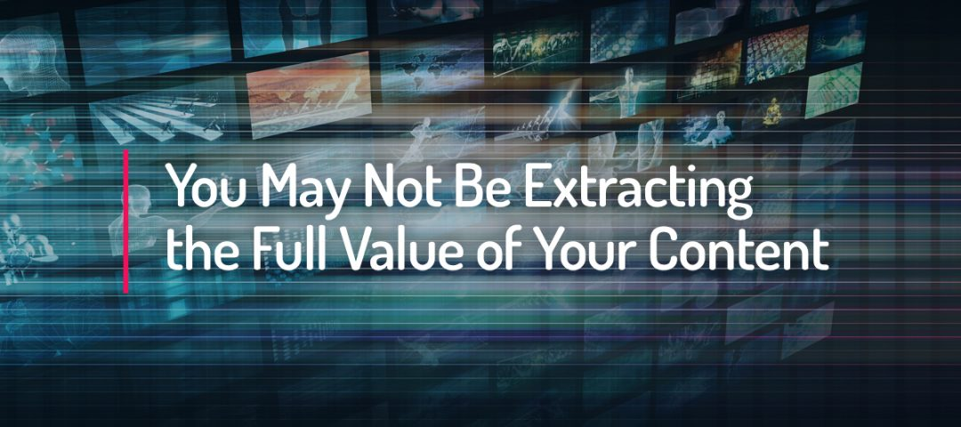 You May Not Be Extracting the Full Value of Your Content